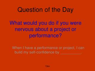 Question of the Day What would you do if you were nervous about a project or performance?