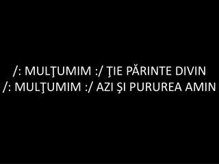 /: MUL ?UMIM  :/  ?IE P?RINTE DIVIN /:  MUL?UMIM  :/  AZI ?I PURUREA AMIN