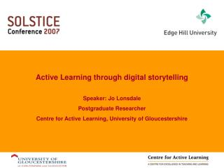 Active Learning through digital storytelling Speaker: Jo Lonsdale Postgraduate Researcher