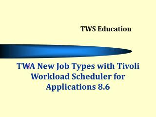 TWA New Job Types with Tivoli Workload Scheduler for Applications 8.6
