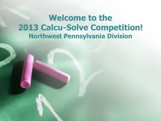 Welcome to the  2013  Calcu -Solve Competition! Northwest Pennsylvania Division