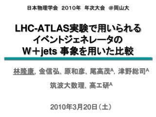 日本物理学会 2010年 年次大会 @岡山大 LHC-ATLAS 実験で用いられる イベントジェネレータの W + jets  事象を用いた比較