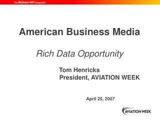American Business Media Rich Data Opportunity Tom Henricks 			   President, AVIATION WEEK