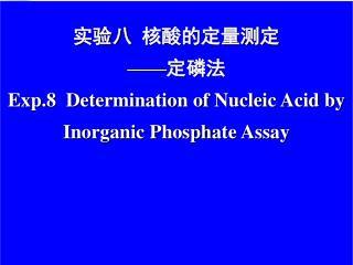 实验八  核酸的定量测定 ——定磷法 Exp.8  Determination of Nucleic Acid by Inorganic P hosph ate Assay