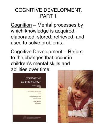 COGNITIVE DEVELOPMENT, PART 1 Cognition   Mental processes by which knowledge is acquired, elaborated, stored, retrieved