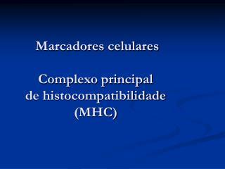 Marcadores celulares Complexo principal  de histocompatibilidade (MHC)