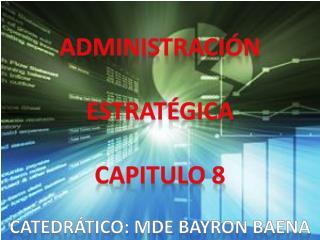 Administración  estratégica Capitulo 8 Catedrático:  Mde  Bayron Baena