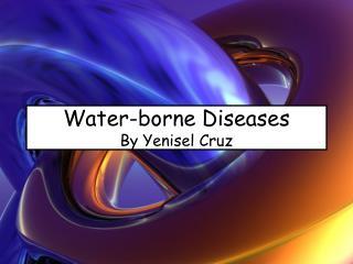 Water-borne Diseases By Yenisel Cruz