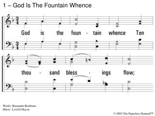 1. God is the fountain whence Ten thousand blessings flow; To Him my life, my health, and friends, And every good I owe.