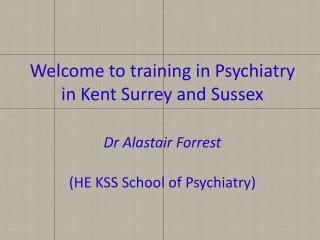 Welcome to training in Psychiatry in Kent Surrey and Sussex Dr Alastair Forrest