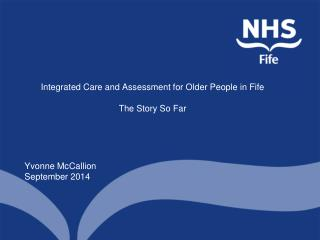 Integrated Care and Assessment for Older People in Fife The Story So Far