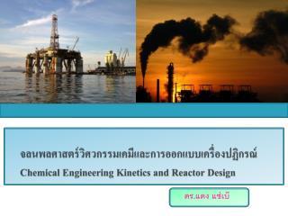 จลนพลศาสตร์วิศวกรรมเคมีและการออกแบบเครื่องปฏิกรณ์ Chemical Engineering Kinetics and Reactor Design
