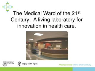 The Medical Ward of the 21st Century:  A living laboratory for innovation in health care.