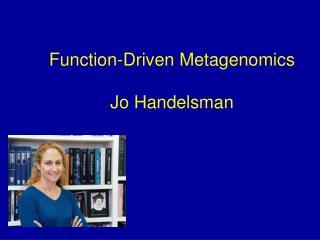 Function-Driven Metagenomics Jo Handelsman