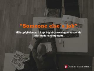 """""""Someone else´s job"""" Måluppfyllelse av 1 kap. 9  §  högskolelagen avseende informationskompetens"""
