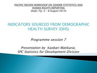 Programme session 7  Presentation by  Kaobari Matikarai,  SPC Statistics for Development Division