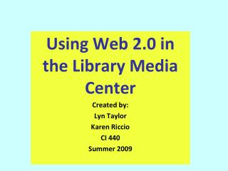Using Web 2.0 in the Library Media Center  Created by: Lyn Taylor Karen Riccio CI 440  Summer 2009