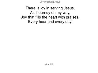 Joy in Serving Jesus There is joy in serving Jesus, As I journey on my way,