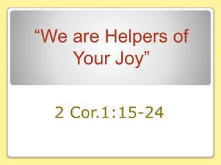 """We are Helpers of Your Joy"""