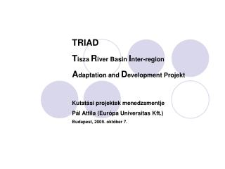 TRIAD T isza  R iver Basin  I nter-region A daptation and  D evelopment Projekt