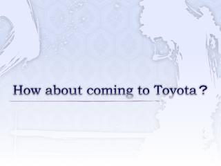 How about coming to Toyota ?