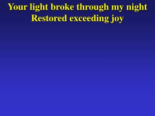 Your light broke through my night Restored exceeding joy