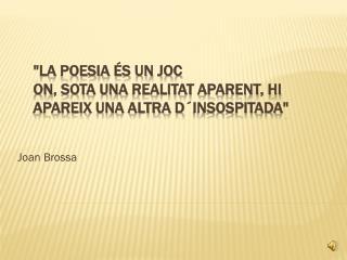 """""""La  poesia és  un  joc on , sota una  realitat aparent ,  hi apareix  una  altra d´insospitada """""""