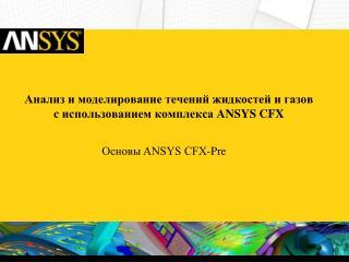 Анализ и моделирование течений жидкостей и газов c  использованием комплекса  ANSYS  CFX