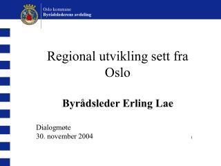 Regional utvikling sett fra Oslo Byrådsleder Erling Lae Dialogmøte 30. november 2004  1