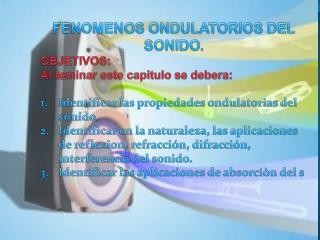 FENOMENOS ONDULATORIOS DEL SONIDO .  OBJETIVOS: Al  teminar  este capitulo se  debera :