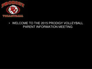 WELCOME TO THE 2015 PRODIGY VOLLEYBALL PARENT INFORMATION MEETING