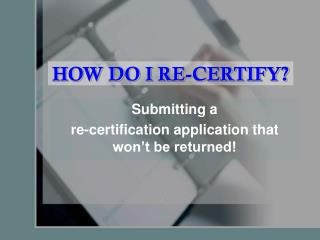 HOW DO I RE-CERTIFY?