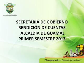 SECRETARIA DE GOBIERNO RENDICIÓN  DE CUENTAS  ALCALDÍA DE GUAMAL  PRIMER SEMESTRE 2013