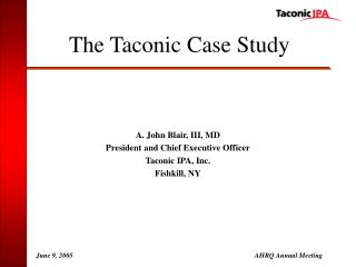 A. John Blair, III, MD President and Chief Executive Officer Taconic IPA, Inc. Fishkill, NY