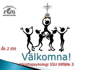 Åk 2 Elit Välkomna! Idrottspsykologi IGU tillfälle 3