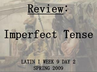 Review :  Imperfect Tense LATIN I WEEK 9 DAY 2  SPRING 2009