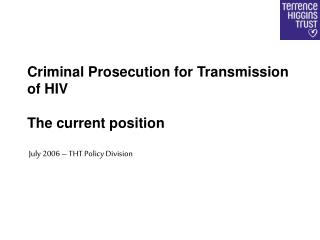 Criminal Prosecution for Transmission of HIV The current position  July 2006 – THT Policy Division