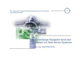 Zuverl�ssige Navigation durch den Einsatz von Multi-Sensor-Systemen Dr.-Ing. J�rg Pfister M.Sc.