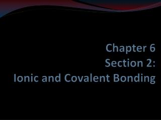 Chapter 6 Section  2 : Ionic and Covalent Bonding