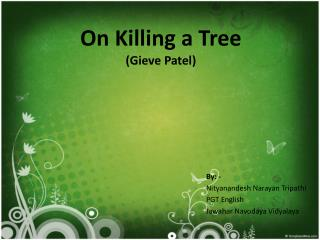 essay of the poem on killing a tree by gieve patel Born in 1940, gieve patel is an important presence in the history of modern indian poetry in english he is a poet, playwright and painter, as well as a doctor by.
