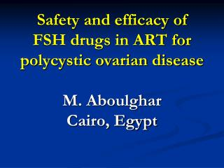 Safety and efficacy of FSH drugs in ART for polycystic ovarian disease  M. Aboulghar Cairo, Egypt