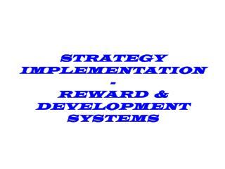 STRATEGY  IMPLEMENTATION- REWARD  & DEVELOPMENT SYSTEMS
