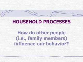 HOUSEHOLD PROCESSES How do other people  (i.e., family members) influence our behavior?