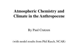 Atmospheric Chemistry and Climate in the Anthropocene  By Paul Crutzen  with model results from Phil Rasch, NCAR