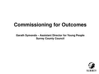 Commissioning for Outcomes Garath  Symonds – Assistant Director for Young People
