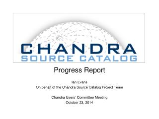 Progress Report Ian Evans On behalf of the Chandra Source Catalog Project Team