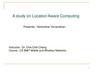 A study on Location Aware Computing        Presenter : Narendiran Visvanathan
