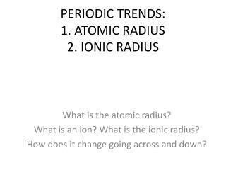PERIODIC TRENDS: 1. ATOMIC RADIUS 2. IONIC RADIUS