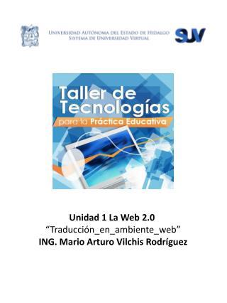 """Unidad  1 La Web 2.0  """"Traducción_en_ambiente_web"""" ING. Mario Arturo Vilchis Rodríguez"""