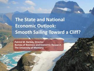 The State and National  Economic Outlook: Smooth Sailing Toward a Cliff?